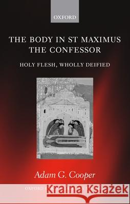 The Body in St. Maximus the Confessor: Holy Flesh, Wholly Deified Adam G. Cooper 9780199275700