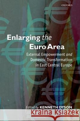 Enlarging the Euro Area: External Empowerment and Domestic Transformation in East Central Europe Kenneth Dyson 9780199277674