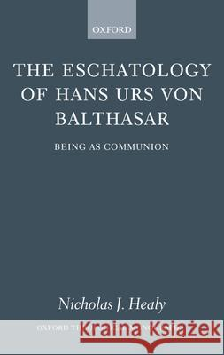 The Eschatology of Hans Urs von Balthasar : Eschatology as Communion Nicholas J. Healy 9780199278367