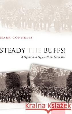 Steady the Buffs!: A Regiment, a Region, and the Great War Mark Connelly 9780199278602