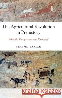 The Agricultural Revolution in Prehistory : Why did Foragers become Farmers? Graeme Barker 9780199281091