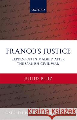 Franco's Justice : Repression in Madrid after the Spanish Civil War Julius Ruiz 9780199281831
