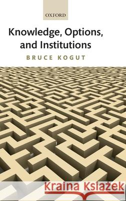 Knowledge, Options, and Institutions Bruce Kogut 9780199282524