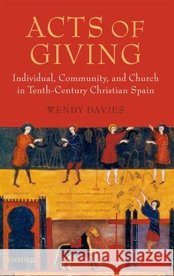 Acts of Giving : Individual, Community, and Church in Tenth-Century Christian Spain Wendy Davies 9780199283408