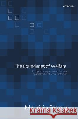 The Boundaries of Welfare : European Integration and the New Spatial Politics of Social Protection Maurizio Ferrera 9780199284672