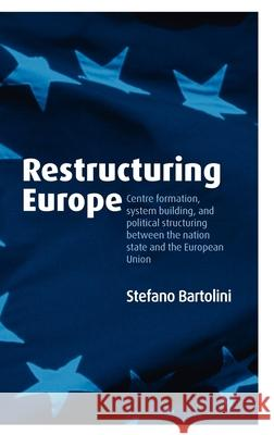 Restructuring Europe : Centre Formation, System Building, and Political Structuring between the Nation State and the European Union Stefano Bartolini 9780199286430