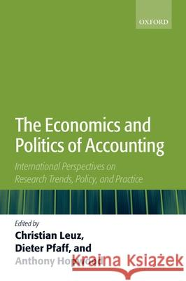 The Economics and Politics of Accounting : International Perspectives on Research Trends, Policy, and Practice Christian Leuz Dieter Pfaff Anthony Hopwood 9780199286782