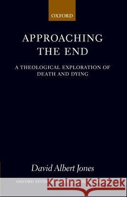 Approaching the End : A Theological Exploration of Death and Dying David Albert Jones 9780199287154