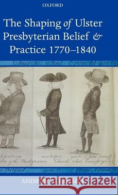 The Shaping of Ulster Presbyterian Belief and Practice, 1770-1840 Andrew R. Holmes 9780199288656