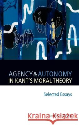 Agency and Autonomy in Kant's Moral Theory: Selected Essays Andrews Reath 9780199288823