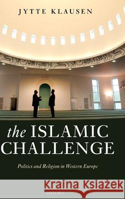 The Islamic Challenge: Politics and Religion in Western Europe Jytte Klausen 9780199289929