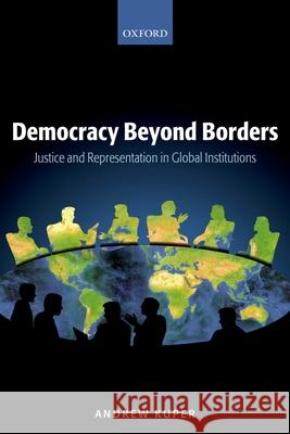 Democracy Beyond Borders: Justice and Representation in Global Institutions Andrew Kuper 9780199291656