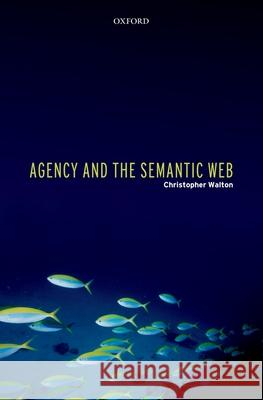 Agency and the Semantic Web Christopher Walton 9780199292486