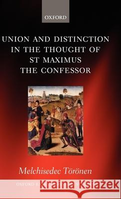 Union and Distinction in the Thought of St Maximus the Confessor Melchisedec Toronen 9780199296118