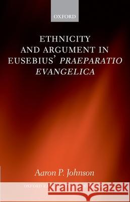 Ethnicity and Argument in Eusebius' Praeparatio Evangelica Aaron P. Johnson 9780199296132