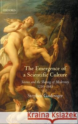 The Emergence of a Scientific Culture: Science and the Shaping of Modernity 1210-1685 Stephen Gaukroger 9780199296446