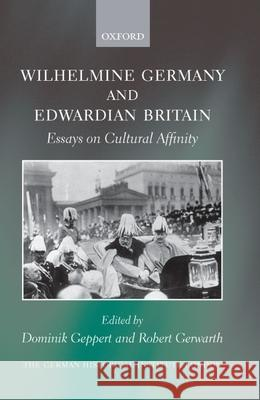 Wilhelmine Germany and Edwardian Britain: Essays on Cultural Affinity Dominik Geppert Robert Gerwarth 9780199558285