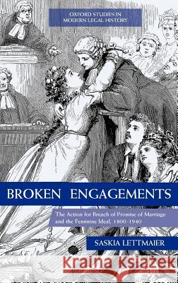 Broken Engagements: The Action for Breach of Promise of Marriage and the Feminine Ideal, 1800-1940 Saskia Lettmaier 9780199569977