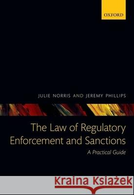 The Law of Regulatory Enforcement and Sanctions: A Practical Guide Julie Norris Jeremy Phillips 9780199593200