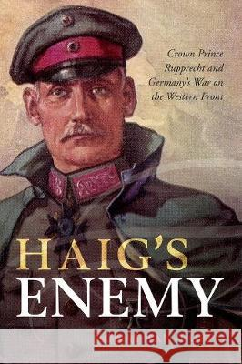 Haig's Enemy : Crown Prince Rupprecht and Germany's War on the Western Front, Joint winner of the 2018 Norman B. Tomlinson, Jr. Prize for the best work of history in English on World War One, awarded  Jonathan Boff (Senior Lecturer in Histor   9780199670475