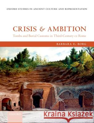 Crisis and Ambition: Tombs and Burial Customs in Third-Century CE Rome Barbara E. Borg 9780199672738