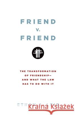 Friend v. Friend: The Transformation of Friendship--And What the Law Has to Do with It Ethan J. Leib 9780199739608