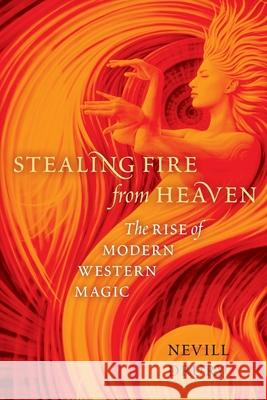 Stealing Fire from Heaven: The Rise of Modern Western Magic Nevill Drury 9780199751006 Oxford University Press, USA