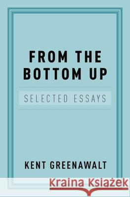 From the Bottom Up: Selected Essays Kent Greenawalt 9780199756162 Oxford University Press, USA