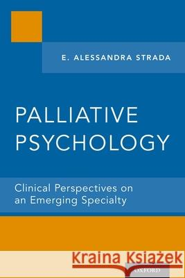 Palliative Psychology: Clinical Perspectives on an Emerging Specialty E. Alessandra Strada 9780199798551