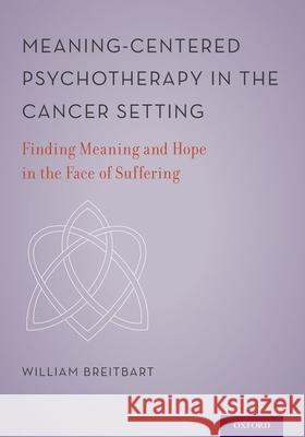 Meaning-Centered Psychotherapy in the Cancer Setting: Finding Meaning and Hope in the Face of Suffering William S. Breitbart 9780199837229
