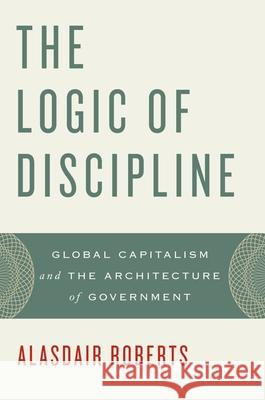 The Logic of Discipline: Global Capitalism and the Architecture of Government Alasdair Roberts 9780199846146 Oxford University Press