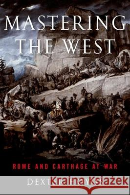 Mastering the West: Rome and Carthage at War Dexter Hoyos 9780199860104