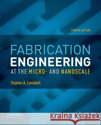 Fabrication Engineering at the Micro- And Nanoscale Stephen A. Campbell 9780199861224