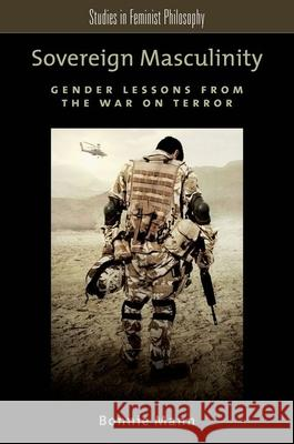 Sovereign Masculinity : Gender Lessons from the War on Terror Bonnie Mann 9780199981656 Oxford University Press, USA