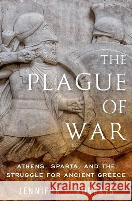 The Plague of War: Athens, Sparta, and the Struggle for Ancient Greece Jennifer T. Roberts 9780199996643