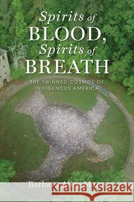 Spirits of Blood, Spirits of Breath: The Twinned Cosmos of Indigenous America Barbara Alice Mann 9780199997190 Oxford University Press, USA