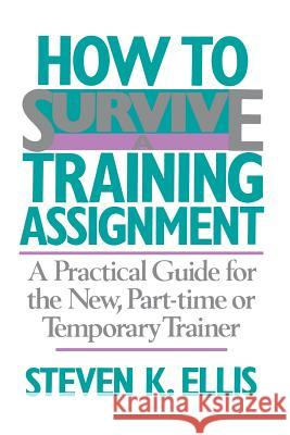 How To Survive A Training Assignment : A Practical Guide For The New, Part-time Or Temporary Trainer Steven K. Ellis 9780201066470