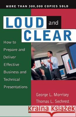 Loud and Clear: How to Prepare and Deliver Effective Business and Technical Presentations, Fourth Edition George L. Morrisey Wendy S. Warman Thomas L. Sechrest 9780201127935