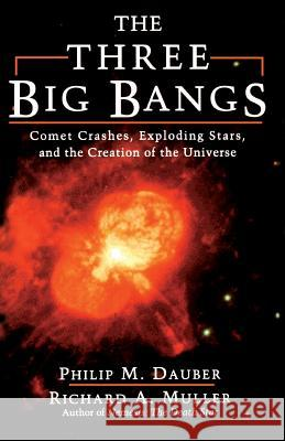 The Three Big Bangs : Comet Crashes, Exploding Stars, And The Creation Of The Universe Philip M. Dauber Richard A. Muller 9780201154955