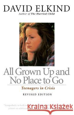 All Grown Up and No Place to Go: Teenagers in Crisis, Revised Edition David Elkind 9780201483857