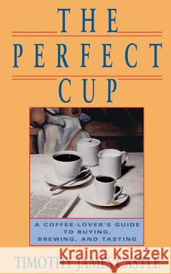The Perfect Cup : A Coffee Lover's Guide To Buying, Brewing, And Tasting Timothy J. Castle 9780201570489