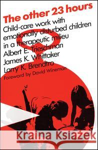 The Other 23 Hours : Child Care Work with Emotionally Disturbed Children in a Therapeutic Milieu David Wineman James K. Whittaker Larry K. Brendtro 9780202260860
