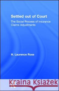 Settled Out of Court: The Social Process of Insurance Claims Adjustments H. Laurence Ross 9780202302867