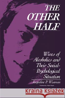 The Other Half: Wives of Alcholics and Their Social-Psychological Situation Jacqueline P. Wiseman Robin Room 9780202303826