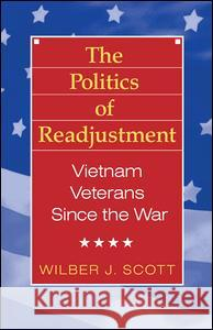 The Politics of Readjustment: Vietnam Veterans Since the War Wilbur J. Scott 9780202304069