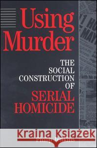 Using Murder: The Social Construction of Serial Homicide Philip Jenkins 9780202305257