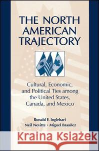 The North American Trajectory : Cultural, Economic, and Political Ties among the United States, Canada and Mexico Ronald F. Inglehart Neil Nevitte Miguel Basanez 9780202305578
