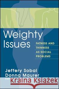 Weighty Issues: Fatness and Thinness as Social Problems Donna Maurer Jeffery Sobal 9780202305806