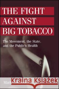 The Fight Against Big Tobacco : The Movement, the State and the Public's Health Mark Wolfson 9780202305981