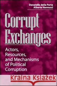 Corrupt Exchanges : Actors, Resources, and Mechanisms of Political Corruption Donatella Dell Della Porta                              Alberto Vannucci 9780202306001